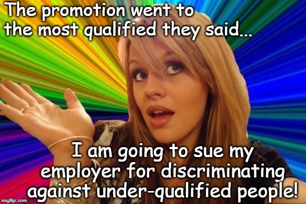 Not so dumb after all. | The promotion went to the most qualified they said... I am going to sue my employer for discriminating against under-qualified people! | image tagged in memes,dumb blonde,not so dumb blonde,job promotion,lawsuit | made w/ Imgflip meme maker