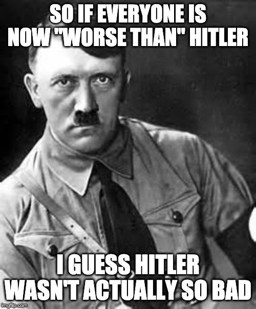 "Literally Hitler? |  SO IF EVERYONE IS NOW ""WORSE THAN"" HITLER; I GUESS HITLER WASN'T ACTUALLY SO BAD 