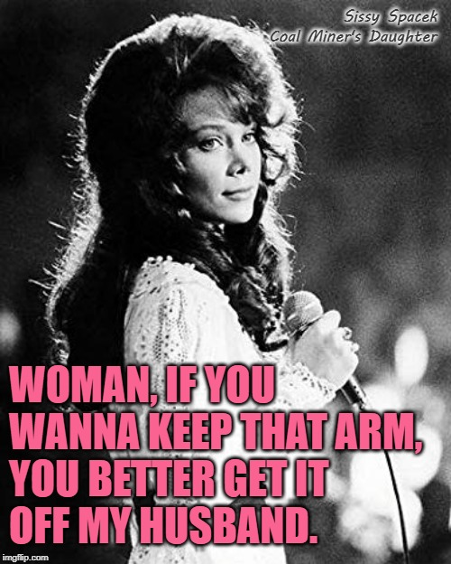 If That Ain't Country | Sissy Spacek Coal Miner's Daughter WOMAN, IF YOU WANNA KEEP THAT ARM,  YOU BETTER GET IT  OFF MY HUSBAND. | image tagged in loretta lynn,role model,country music,movie quotes,marriage,strong women | made w/ Imgflip meme maker