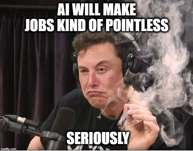 Elon Musk smoking a joint | AI WILL MAKE JOBS KIND OF POINTLESS SERIOUSLY | image tagged in elon musk smoking a joint | made w/ Imgflip meme maker