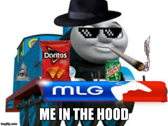 thomas the dank engine | ME IN THE HOOD | image tagged in thomas the dank engine | made w/ Imgflip meme maker