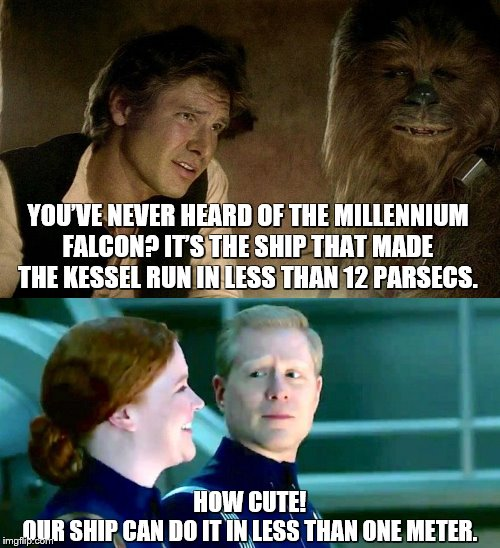 Star Trek vs Star Wars | YOU'VE NEVER HEARD OF THE MILLENNIUM FALCON? IT'S THE SHIP THAT MADE THE KESSEL RUN IN LESS THAN 12 PARSECS. HOW CUTE!OUR SHIP CAN DO IT IN | image tagged in star trek,star trek discovery,star wars,uss discovery,millennium falcon,star trek vs star wars | made w/ Imgflip meme maker