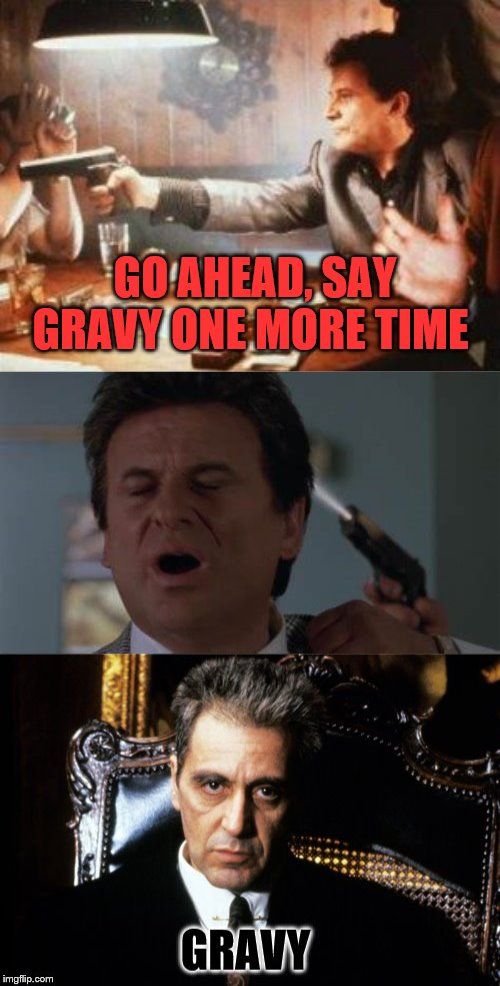 Its gravy  not sauce. | GO AHEAD, SAY GRAVY ONE MORE TIME | image tagged in al pacino,joe pesci | made w/ Imgflip meme maker