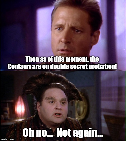 The Centauri join ... The Delta File! | Then as of this moment, the Centauri are on double secret probation! Oh no...  Not again... | image tagged in babylon 5,animal house | made w/ Imgflip meme maker