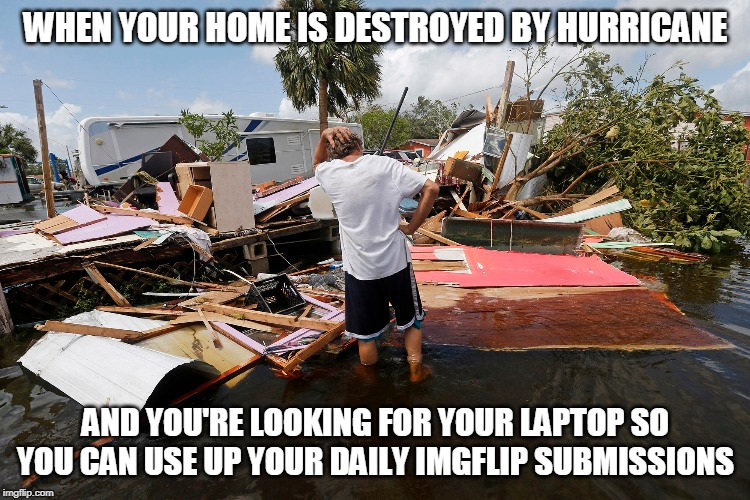 Priorities. Because F**K reality. |  WHEN YOUR HOME IS DESTROYED BY HURRICANE; AND YOU'RE LOOKING FOR YOUR LAPTOP SO YOU CAN USE UP YOUR DAILY IMGFLIP SUBMISSIONS | image tagged in memes,reality,hurricane dorian,hurricane,imgflip,hurricanes | made w/ Imgflip meme maker