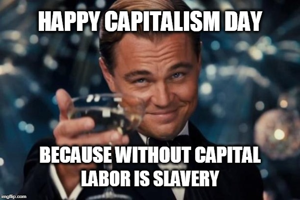 What Labor Day would be called if it wasn't a socialist holiday | HAPPY CAPITALISM DAY LABOR IS SLAVERY BECAUSE WITHOUT CAPITAL | image tagged in memes,leonardo dicaprio cheers,labor day,american holiday | made w/ Imgflip meme maker