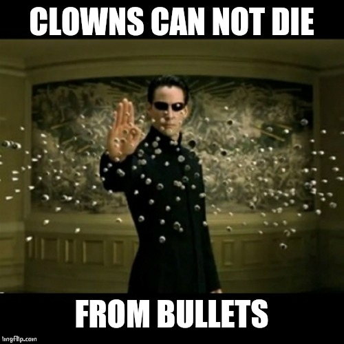 matrix neo bullets | CLOWNS CAN NOT DIE FROM BULLETS | image tagged in matrix neo bullets | made w/ Imgflip meme maker