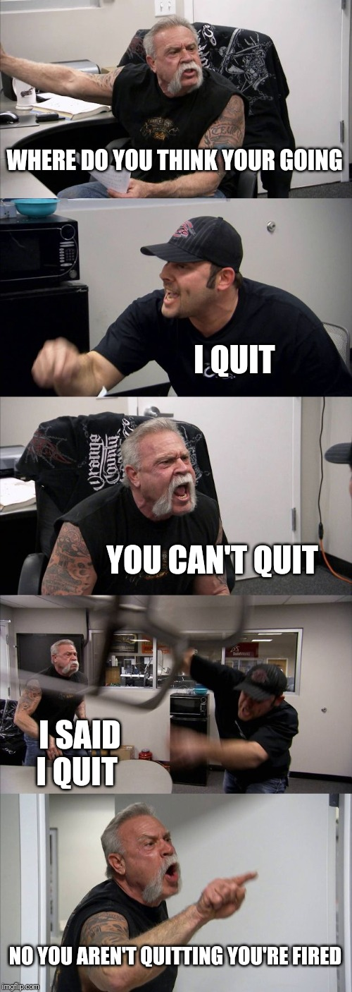 American Chopper Argument | WHERE DO YOU THINK YOUR GOING I QUIT YOU CAN'T QUIT I SAID I QUIT NO YOU AREN'T QUITTING YOU'RE FIRED | image tagged in memes,american chopper argument | made w/ Imgflip meme maker