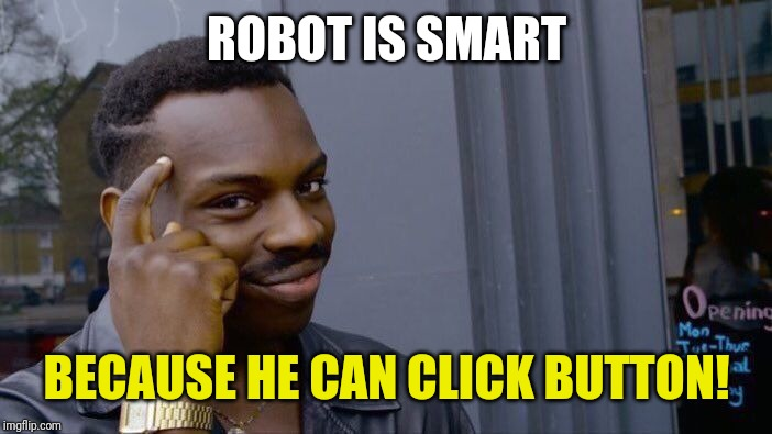 Roll Safe Think About It Meme | ROBOT IS SMART BECAUSE HE CAN CLICK BUTTON! | image tagged in memes,roll safe think about it | made w/ Imgflip meme maker