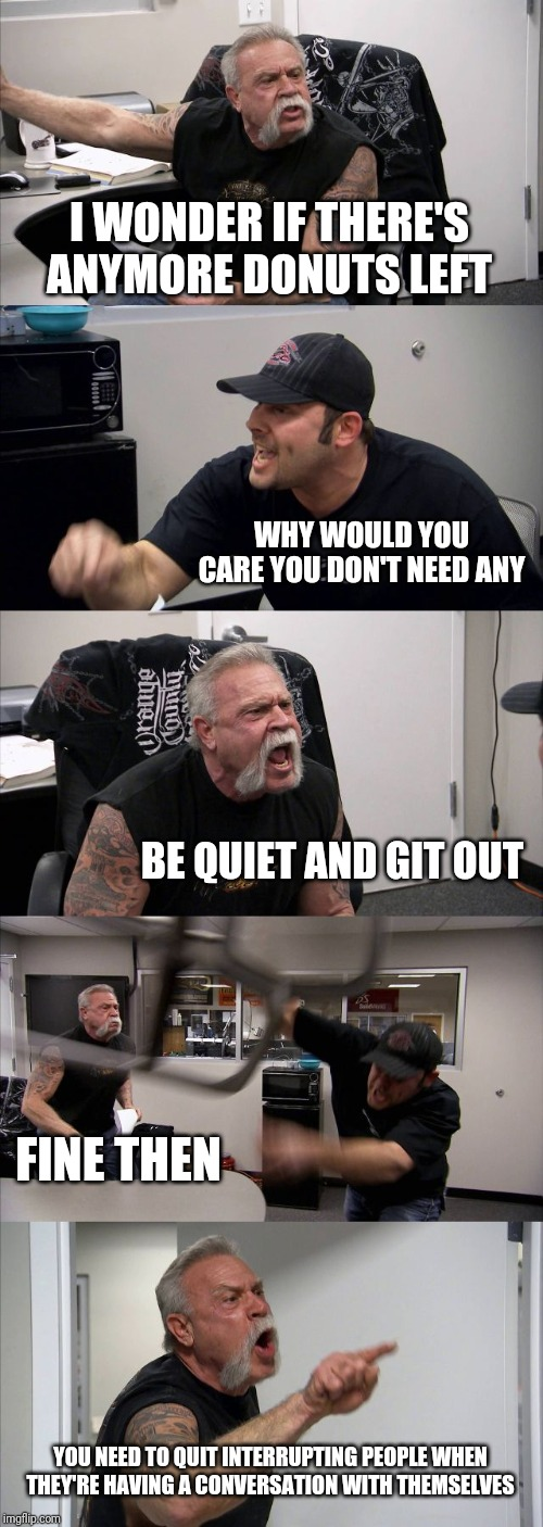 American Chopper Argument | I WONDER IF THERE'S ANYMORE DONUTS LEFT WHY WOULD YOU CARE YOU DON'T NEED ANY BE QUIET AND GIT OUT FINE THEN YOU NEED TO QUIT INTERRUPTING P | image tagged in memes,american chopper argument | made w/ Imgflip meme maker