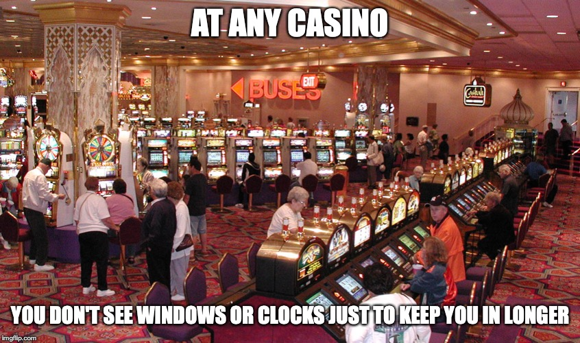 Casino | AT ANY CASINO YOU DON'T SEE WINDOWS OR CLOCKS JUST TO KEEP YOU IN LONGER | image tagged in casino,gambling,memes | made w/ Imgflip meme maker