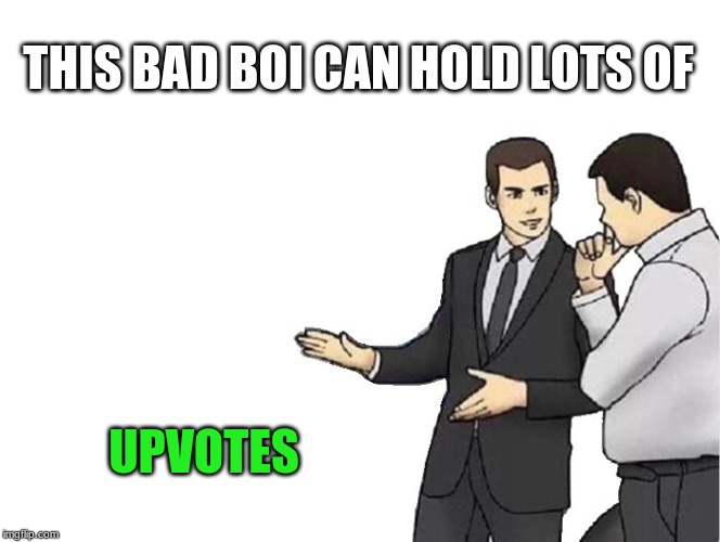 Car Salesman Slaps Hood Meme | THIS BAD BOI CAN HOLD LOTS OF UPVOTES | image tagged in memes,car salesman slaps hood | made w/ Imgflip meme maker