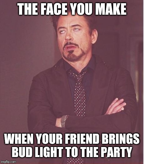 Face You Make Robert Downey Jr Meme | THE FACE YOU MAKE WHEN YOUR FRIEND BRINGS BUD LIGHT TO THE PARTY | image tagged in memes,face you make robert downey jr | made w/ Imgflip meme maker
