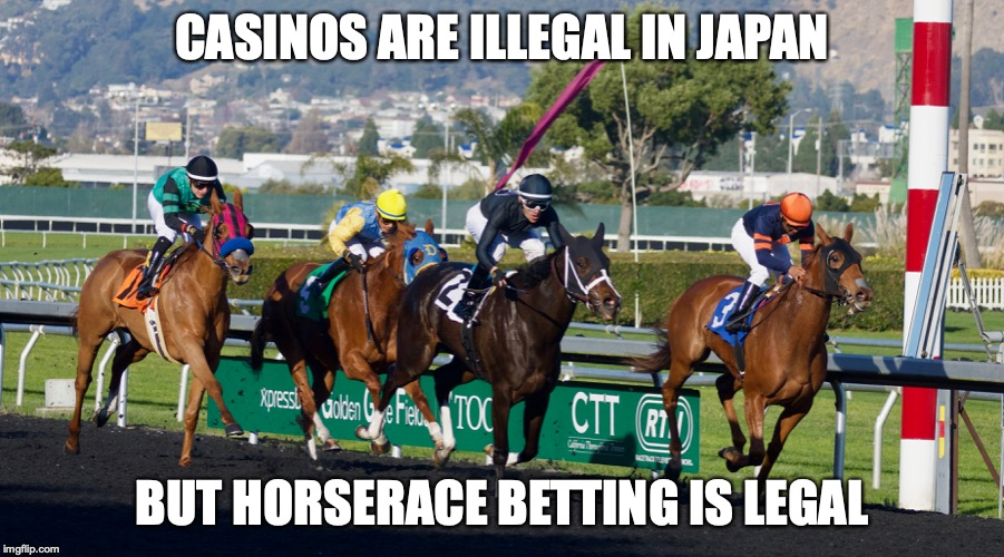 Horse Racing |  CASINOS ARE ILLEGAL IN JAPAN; BUT HORSERACE BETTING IS LEGAL | image tagged in horse racing,memes | made w/ Imgflip meme maker