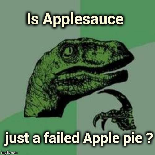 No reason to waste good Apples |  Is Applesauce; just a failed Apple pie ? | image tagged in time raptor,angry chef,smash,applejack,half baked,failure | made w/ Imgflip meme maker