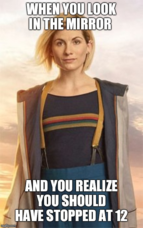 The 13th doctor sucks | WHEN YOU LOOK IN THE MIRROR AND YOU REALIZE YOU SHOULD HAVE STOPPED AT 12 | image tagged in doctor who | made w/ Imgflip meme maker
