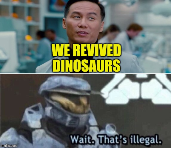 WE REVIVED DINOSAURS | image tagged in wait thats illegal | made w/ Imgflip meme maker