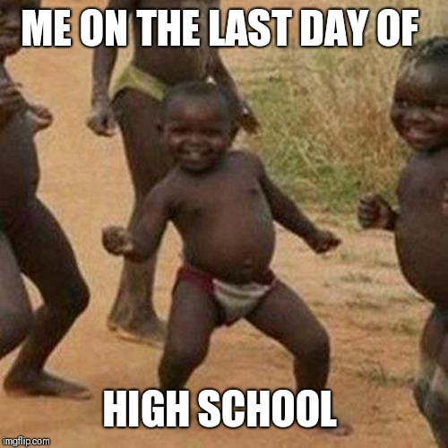 Last day of high school | ME ON THE LAST DAY OF HIGH SCHOOL | image tagged in memes,third world success kid | made w/ Imgflip meme maker