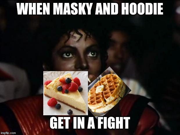 Team Masky or Team Hoodie? | WHEN MASKY AND HOODIE GET IN A FIGHT | image tagged in memes,michael jackson popcorn,creepypasta,waffles,cheesecake | made w/ Imgflip meme maker