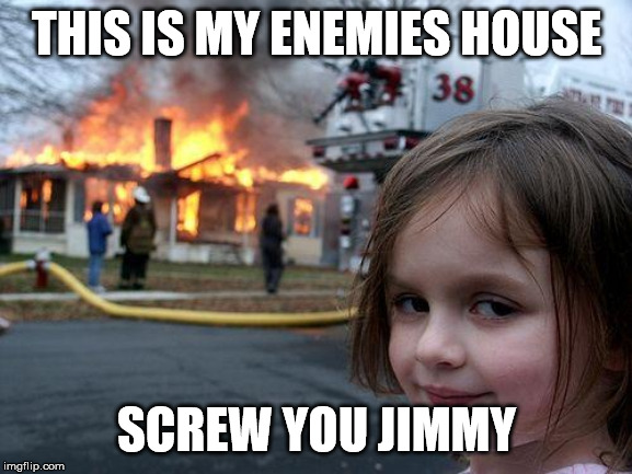 Disaster Girl Meme | THIS IS MY ENEMIES HOUSE SCREW YOU JIMMY | image tagged in memes,disaster girl | made w/ Imgflip meme maker