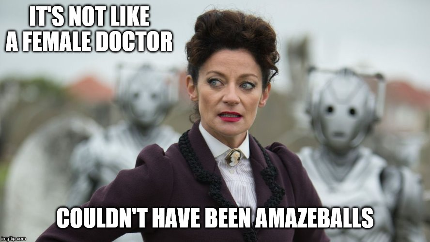 IT'S NOT LIKE A FEMALE DOCTOR COULDN'T HAVE BEEN AMAZEBALLS | made w/ Imgflip meme maker