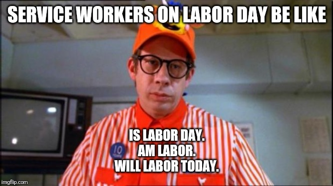 Service workers on Labor Day be like |  SERVICE WORKERS ON LABOR DAY BE LIKE; IS LABOR DAY. AM LABOR. WILL LABOR TODAY. | image tagged in fast food worker,labor day,work,capitalism,because capitalism,customer service | made w/ Imgflip meme maker