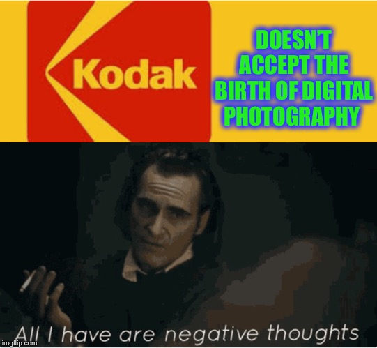Just like my memes... underdeveloped. | DOESN'T ACCEPT THE BIRTH OF DIGITAL PHOTOGRAPHY | image tagged in joaquin phoenix,negative thoughts,joker,kodak | made w/ Imgflip meme maker