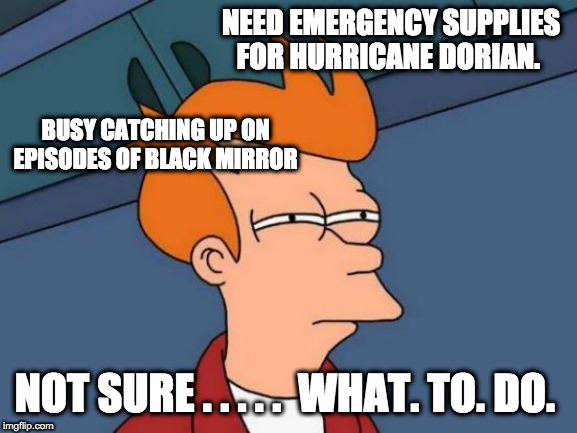 Hurricane Dorian | NEED EMERGENCY SUPPLIES FOR HURRICANE DORIAN. NOT SURE . . . . .  WHAT. TO. DO. BUSY CATCHING UP ON EPISODES OF BLACK MIRROR | image tagged in hurricane,conflict,netflix | made w/ Imgflip meme maker