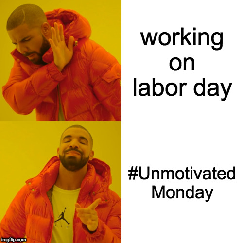 Labored Day |  working on labor day; #Unmotivated Monday | image tagged in labor day,mondays,drake | made w/ Imgflip meme maker