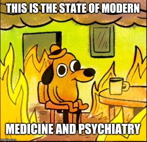 This is fine | THIS IS THE STATE OF MODERN MEDICINE AND PSYCHIATRY | image tagged in this is fine | made w/ Imgflip meme maker