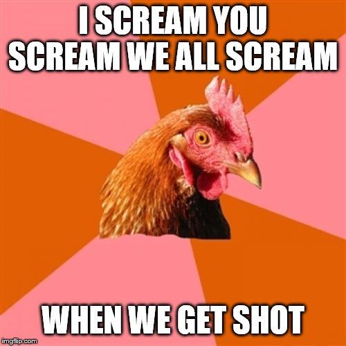 Is 38 caliber one of Baskin Robbins 31 flavors? | I SCREAM YOU SCREAM WE ALL SCREAM WHEN WE GET SHOT | image tagged in memes,anti joke chicken,sayings | made w/ Imgflip meme maker