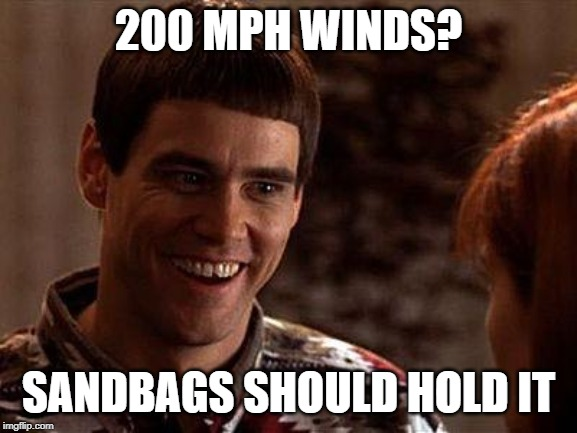 200 MPH WINDS? SANDBAGS SHOULD HOLD IT | image tagged in dumb and dumber | made w/ Imgflip meme maker