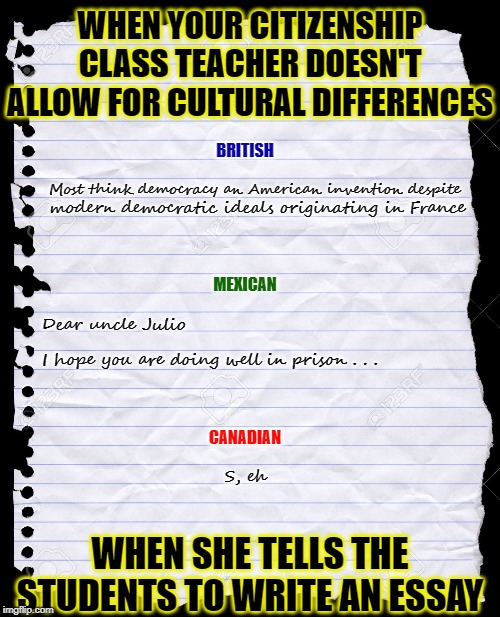 English is a difficult language to master |  WHEN YOUR CITIZENSHIP CLASS TEACHER DOESN'T ALLOW FOR CULTURAL DIFFERENCES; BRITISH; Most think democracy an American invention despite; modern democratic ideals originating in France; MEXICAN; Dear uncle Julio; I hope you are doing well in prison . . . CANADIAN; S, eh; WHEN SHE TELLS THE STUDENTS TO WRITE AN ESSAY | image tagged in puns,citizenship,america,education,teacher,immigrants | made w/ Imgflip meme maker