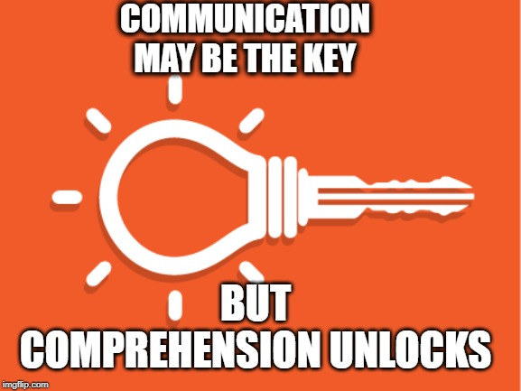 COMMUNICATION        MAY BE THE KEY BUT COMPREHENSION UNLOCKS | image tagged in key,communication,comprehension,idea | made w/ Imgflip meme maker