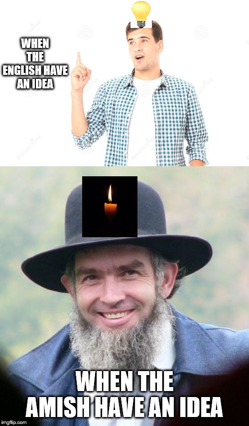 I'm going to try another one. Amish Week from me MemefordandSons Sept. 2 to Sept. 9 | WHEN THE ENGLISH HAVE AN IDEA WHEN THE AMISH HAVE AN IDEA | image tagged in amish,english,theme week,imgflip users | made w/ Imgflip meme maker