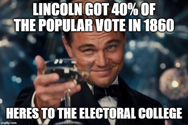 Leonardo Dicaprio Cheers | LINCOLN GOT 40% OF THE POPULAR VOTE IN 1860 HERES TO THE ELECTORAL COLLEGE | image tagged in memes,leonardo dicaprio cheers | made w/ Imgflip meme maker