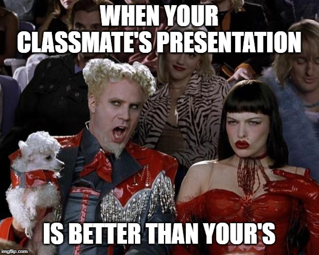 Mugatu So Hot Right Now | WHEN YOUR CLASSMATE'S PRESENTATION IS BETTER THAN YOUR'S | image tagged in memes,mugatu so hot right now | made w/ Imgflip meme maker