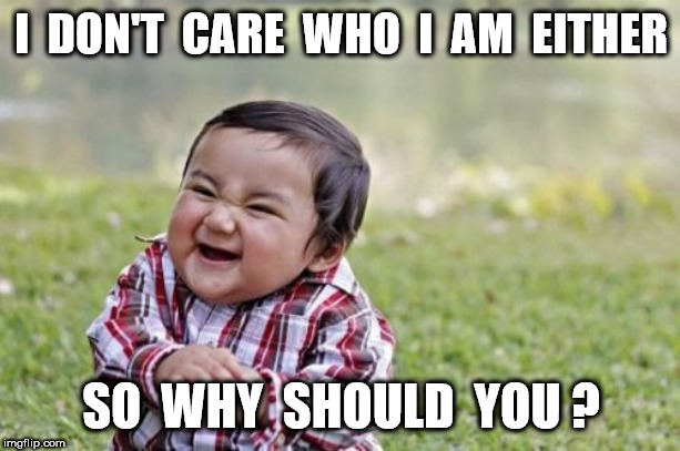 Evil Toddler Meme | I  DON'T  CARE  WHO  I  AM  EITHER SO  WHY  SHOULD  YOU ? | image tagged in memes,evil toddler | made w/ Imgflip meme maker