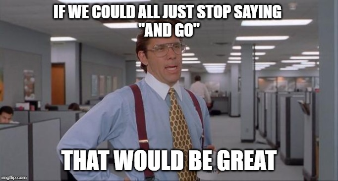 "That Would Be Great | IF WE COULD ALL JUST STOP SAYING  ""AND GO"" THAT WOULD BE GREAT 