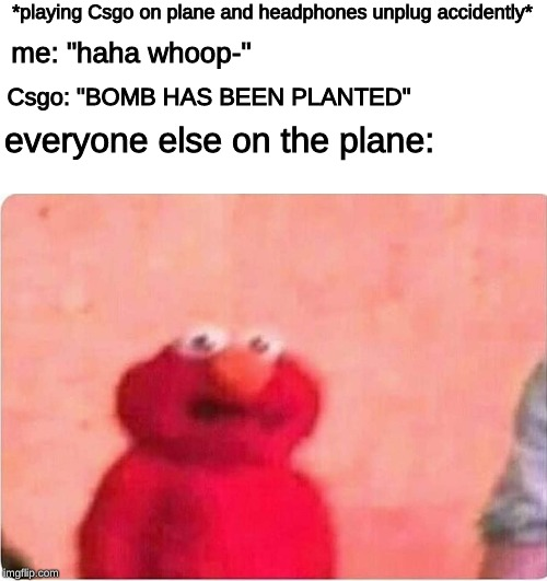 "Sickened elmo |  *playing Csgo on plane and headphones unplug accidently*; me: ""haha whoop-""; Csgo: ""BOMB HAS BEEN PLANTED""; everyone else on the plane: 