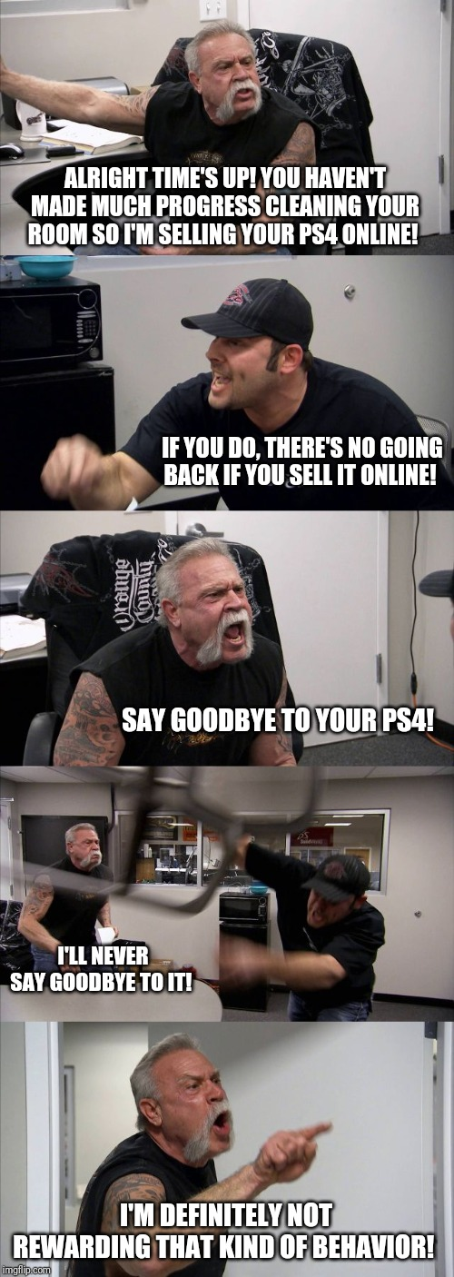 American Chopper Argument Meme |  ALRIGHT TIME'S UP! YOU HAVEN'T MADE MUCH PROGRESS CLEANING YOUR ROOM SO I'M SELLING YOUR PS4 ONLINE! IF YOU DO, THERE'S NO GOING BACK IF YOU SELL IT ONLINE! SAY GOODBYE TO YOUR PS4! I'LL NEVER SAY GOODBYE TO IT! I'M DEFINITELY NOT REWARDING THAT KIND OF BEHAVIOR! | image tagged in memes,american chopper argument | made w/ Imgflip meme maker