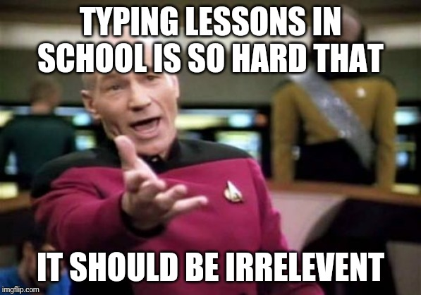 Picard Wtf | TYPING LESSONS IN SCHOOL IS SO HARD THAT IT SHOULD BE IRRELEVENT | image tagged in memes,picard wtf | made w/ Imgflip meme maker