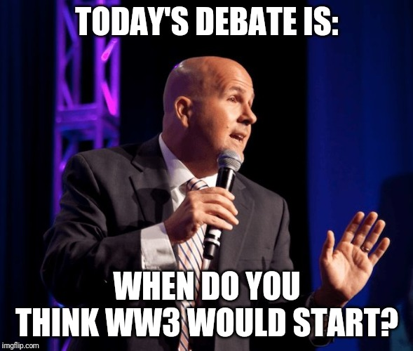 generic motivational speaker | TODAY'S DEBATE IS: WHEN DO YOU THINK WW3 WOULD START? | image tagged in generic motivational speaker | made w/ Imgflip meme maker