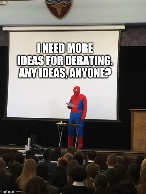 Spiderman Presentation | I NEED MORE IDEAS FOR DEBATING. ANY IDEAS, ANYONE? | image tagged in spiderman presentation | made w/ Imgflip meme maker