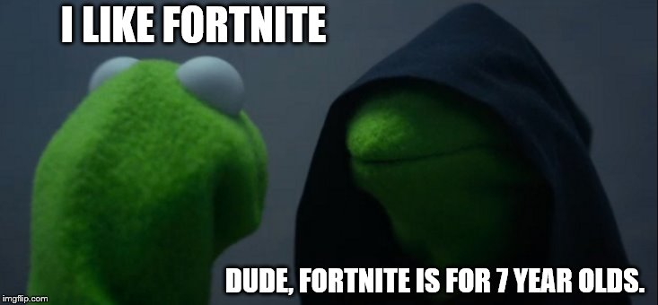 Evil Kermit Meme | I LIKE FORTNITE DUDE, FORTNITE IS FOR 7 YEAR OLDS. | image tagged in memes,evil kermit | made w/ Imgflip meme maker