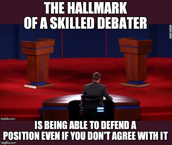 I challenge someone to choose a topic and I will defend the opposing side. (I'll take the left view) | THE HALLMARK OF A SKILLED DEBATER IS BEING ABLE TO DEFEND A POSITION EVEN IF YOU DON'T AGREE WITH IT | image tagged in debate | made w/ Imgflip meme maker