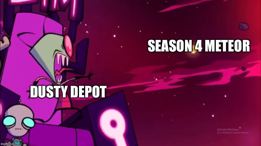 SEASON 4 METEOR DUSTY DEPOT | image tagged in screaming zim,memes,fortnite,fortnite meme,fortnite memes,invader zim | made w/ Imgflip meme maker