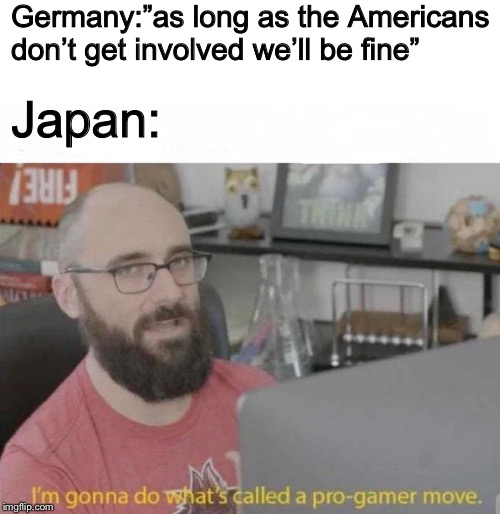 "World war 2 | Germany:""as long as the Americans don't get involved we'll be fine"" Japan: 