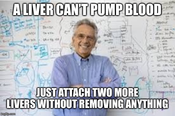 Smartass teacher | A LIVER CAN'T PUMP BLOOD JUST ATTACH TWO MORE LIVERS WITHOUT REMOVING ANYTHING | image tagged in smartass teacher | made w/ Imgflip meme maker