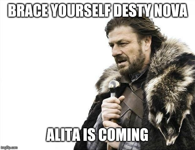 Brace Yourselves X is Coming | BRACE YOURSELF DESTY NOVA ALITA IS COMING | image tagged in memes,brace yourselves x is coming,alita,alitabattleangel,game of thrones,funny | made w/ Imgflip meme maker